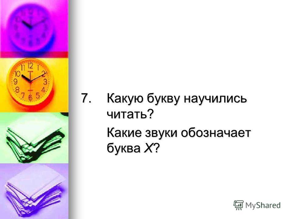 7.Какую букву научились читать? Какие звуки обозначает буква Х?