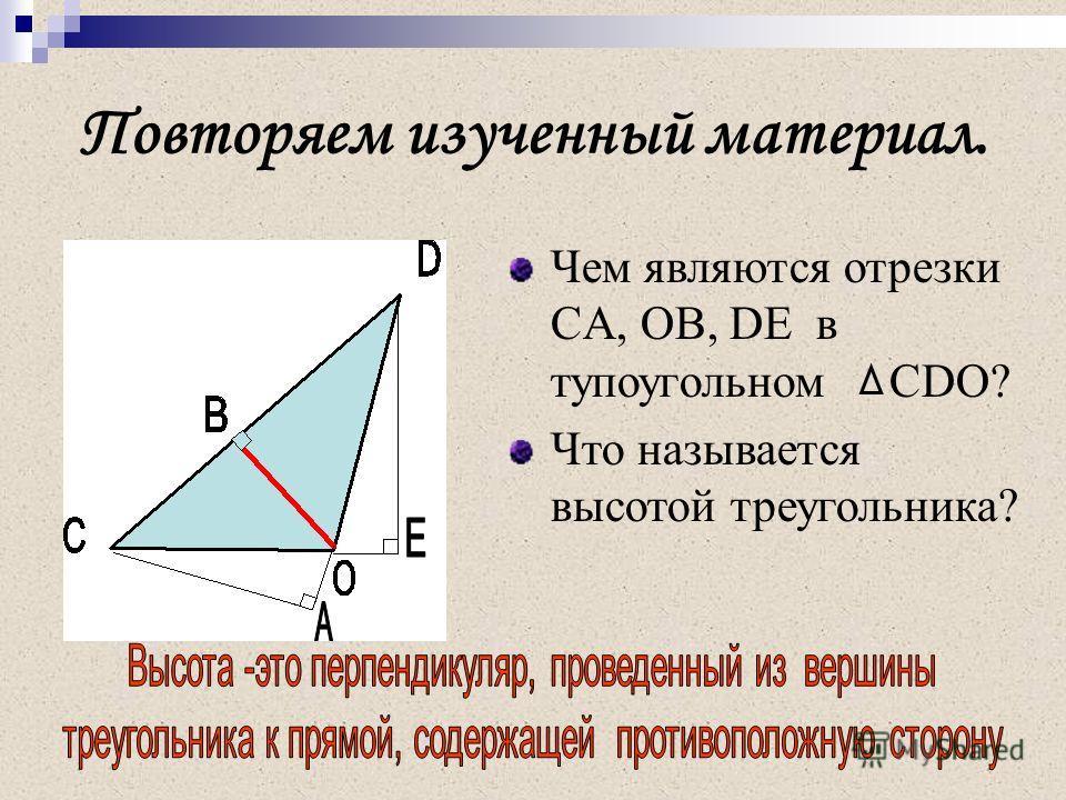 Повторяем изученный материал. Чем являются отрезки CA, OB, DE в тупоугольном CDO? Что называется высотой треугольника?