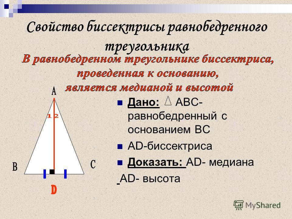 Свойство биссектрисы равнобедренного треугольника Дано: АВС- равнобедренный с основанием ВС AD-биссектриса Доказать: AD- медиана AD- высота