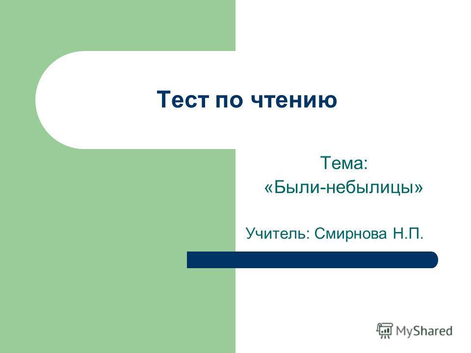 Тест по чтению Тема: «Были-небылицы» Учитель: Смирнова Н.П.