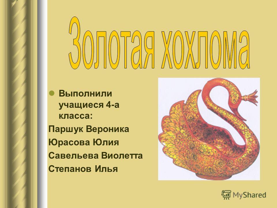 Выполнили учащиеся 4-а класса: Паршук Вероника Юрасова Юлия Савельева Виолетта Степанов Илья