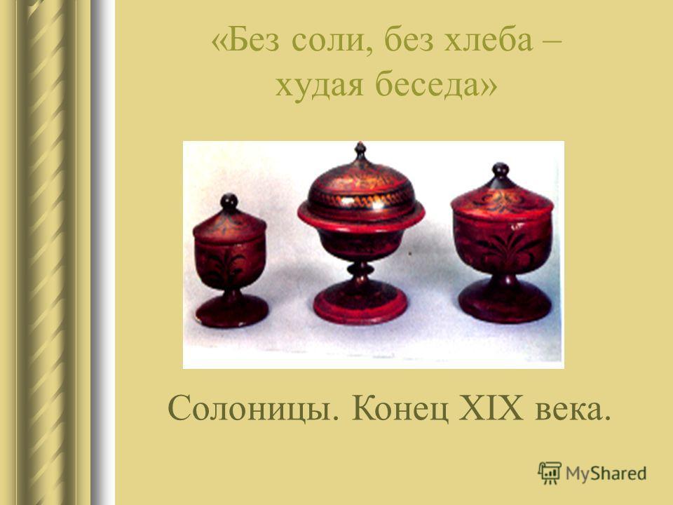 «Без соли, без хлеба – худая беседа» Солоницы. Конец XIX века.