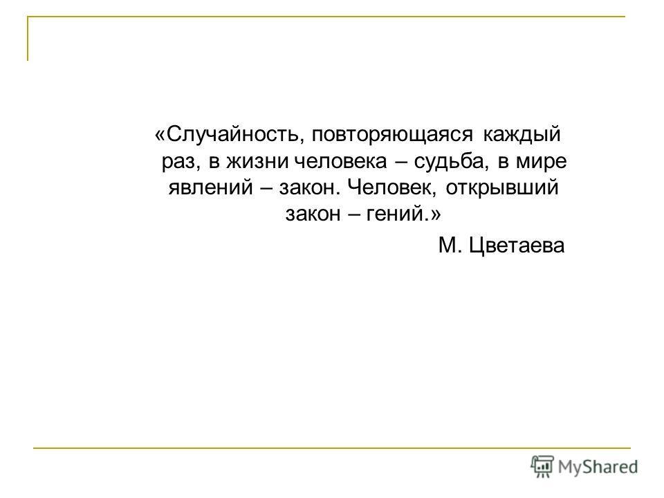 «Случайность, повторяющаяся каждый раз, в жизни человека – судьба, в мире явлений – закон. Человек, открывший закон – гений.» М. Цветаева