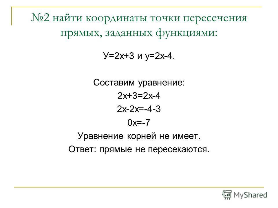 2 найти координаты точки пересечения прямых, заданных функциями: У=2х+3 и у=2х-4. Составим уравнение: 2х+3=2х-4 2х-2х=-4-3 0х=-7 Уравнение корней не имеет. Ответ: прямые не пересекаются.