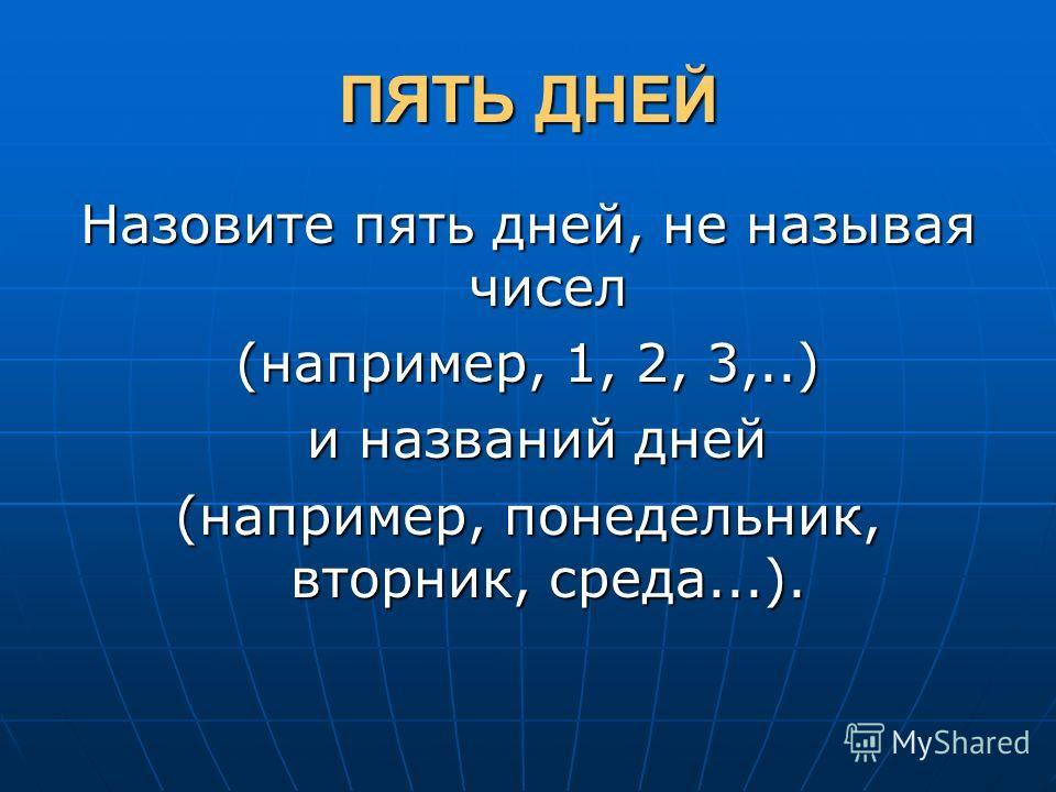 ПЯТЬ ДНЕЙ Назовите пять дней, не называя чисел (например, 1, 2, 3,..) и названий дней и названий дней (например, понедельник, вторник, среда...).
