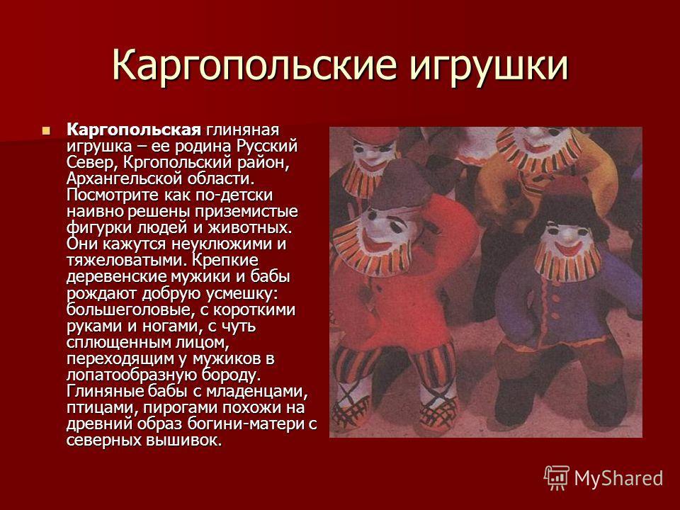 Каргопольские игрушки Каргопольская глиняная игрушка – ее родина Русский Север, Кргопольский район, Архангельской области. Посмотрите как по-детски наивно решены приземистые фигурки людей и животных. Они кажутся неуклюжими и тяжеловатыми. Крепкие дер