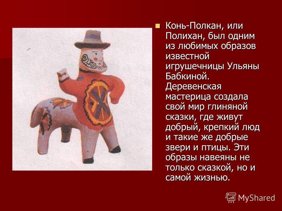 Конь-Полкан, или Полихан, был одним из любимых образов известной игрушечницы Ульяны Бабкиной. Деревенская мастерица создала свой мир глиняной сказки, где живут добрый, крепкий люд и такие же добрые звери и птицы. Эти образы навеяны не только сказкой,