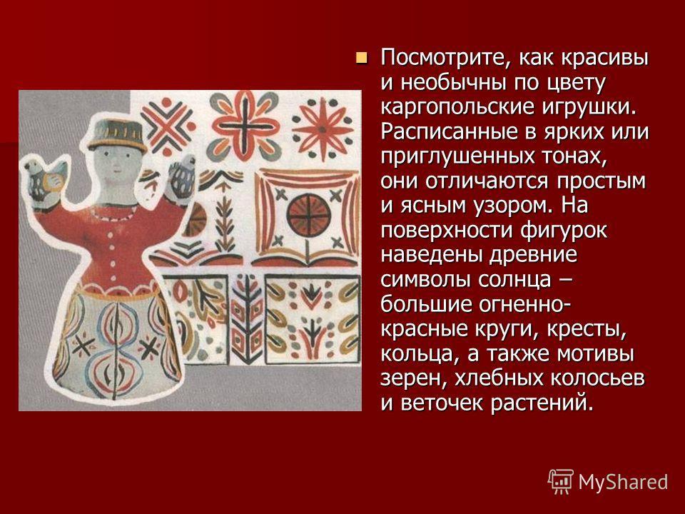 Посмотрите, как красивы и необычны по цвету каргопольские игрушки. Расписанные в ярких или приглушенных тонах, они отличаются простым и ясным узором. На поверхности фигурок наведены древние символы солнца – большие огненно- красные круги, кресты, кол
