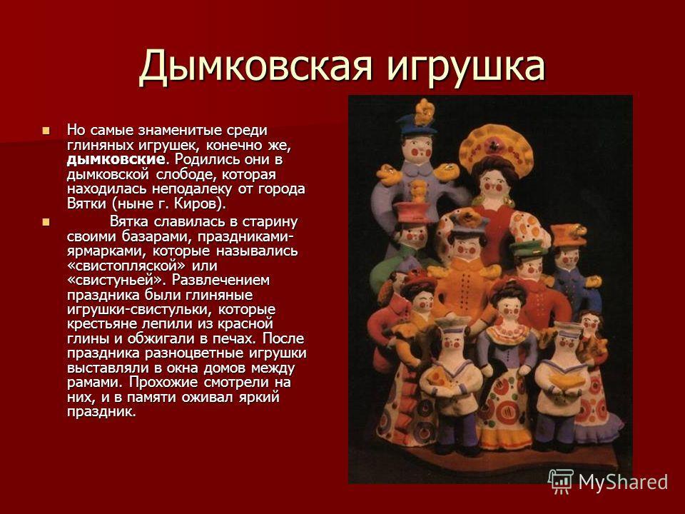 Дымковская игрушка Но самые знаменитые среди глиняных игрушек, конечно же, дымковские. Родились они в дымковской слободе, которая находилась неподалеку от города Вятки (ныне г. Киров). Но самые знаменитые среди глиняных игрушек, конечно же, дымковски
