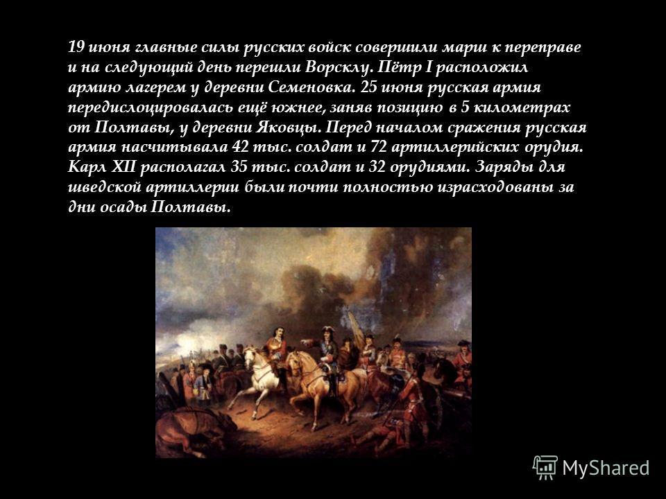 19 июня главные силы русских войск совершили марш к переправе и на следующий день перешли Ворсклу. Пётр I расположил армию лагерем у деревни Семеновка. 25 июня русская армия передислоцировалась ещё южнее, заняв позицию в 5 километрах от Полтавы, у де