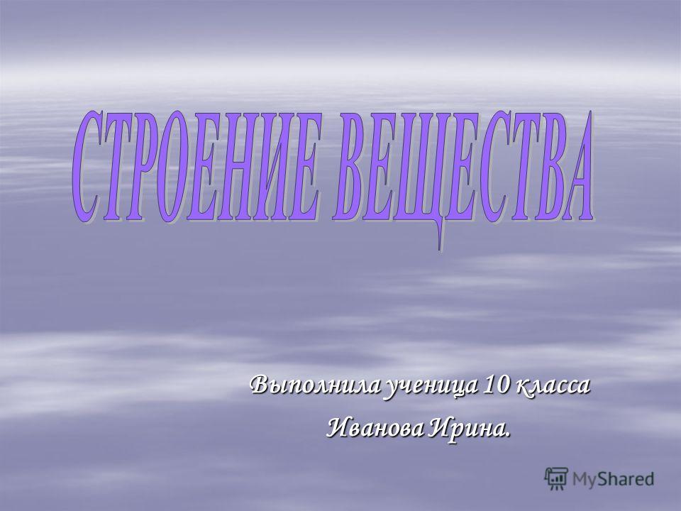 Выполнила ученица 10 класса Иванова Ирина.