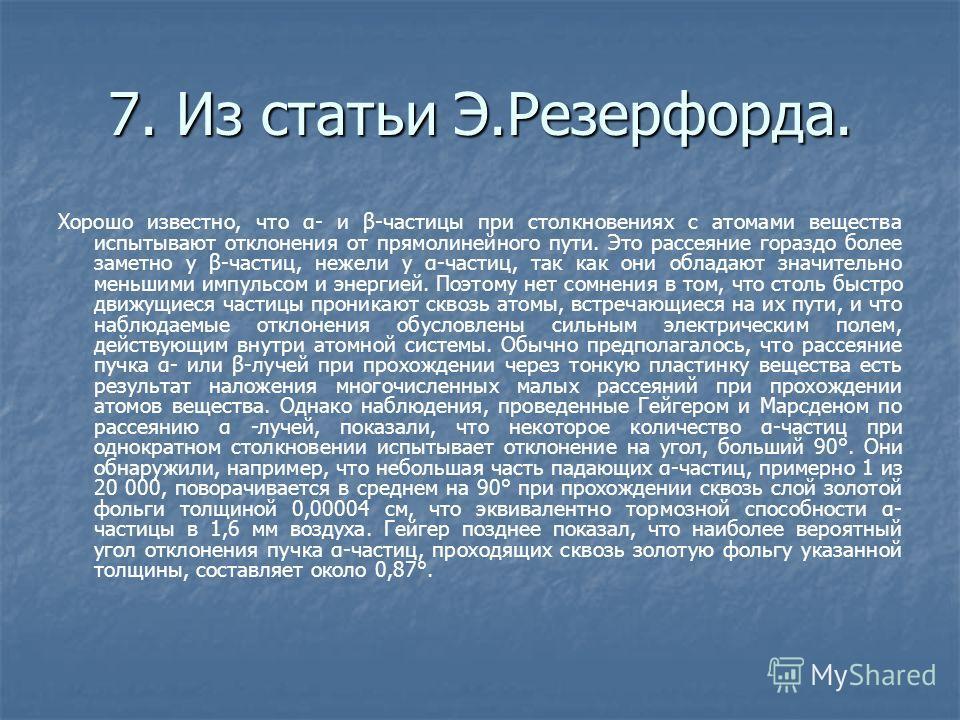 7. Из статьи Э.Резерфорда. Хорошо известно, что α- и β-частицы при столкновениях с атомами вещества испытывают отклонения от прямолинейного пути. Это рассеяние гораздо более заметно у β-частиц, нежели у α-частиц, так как они обладают значительно мен