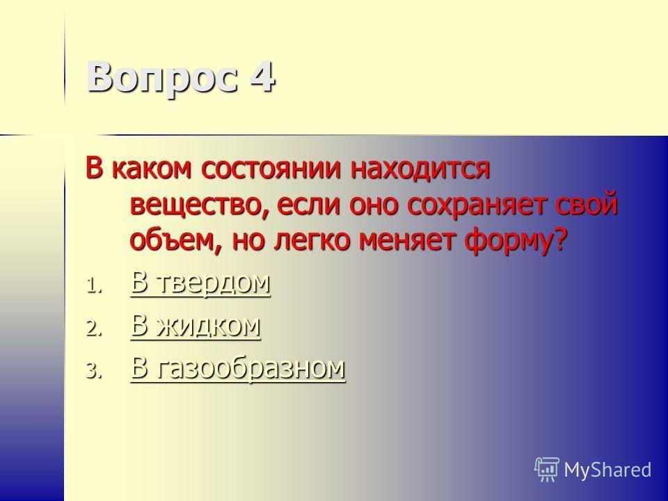 Вопрос 4 В каком состоянии находится вещество, если оно сохраняет свой объем, но легко меняет форму? 1. В твердом В твердом В твердом 2. В жидком В жидком В жидком 3. В газообразном В газообразном В газообразном