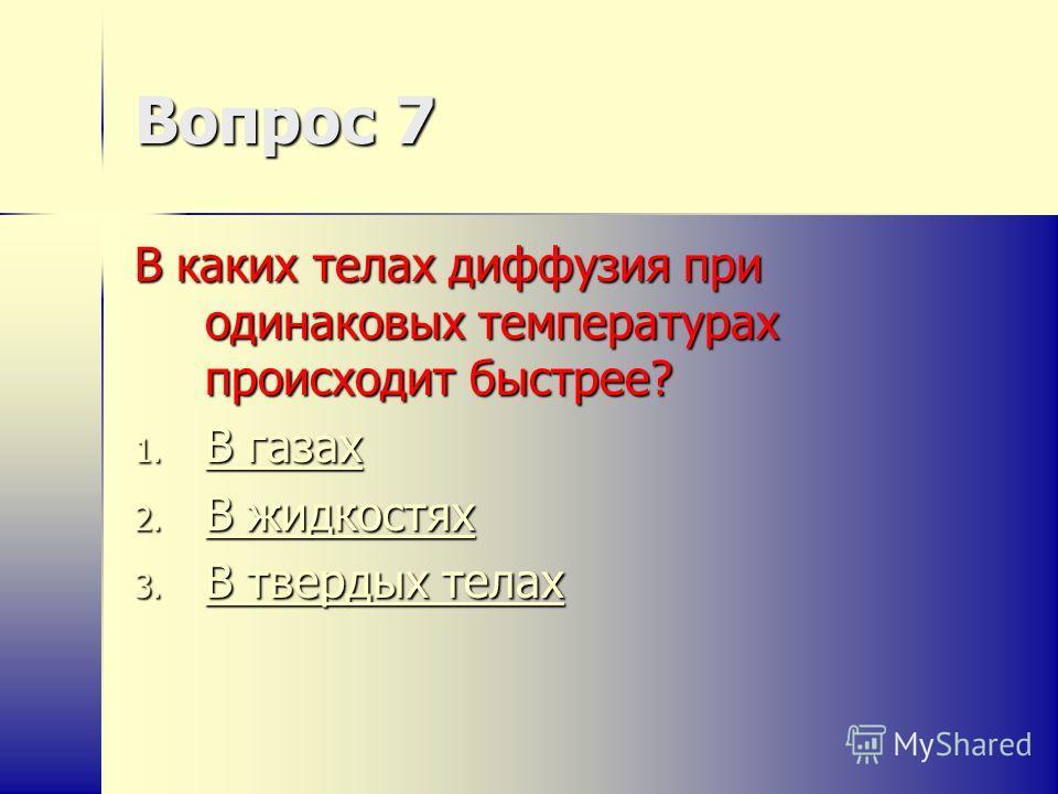 Вопрос 7 В каких телах диффузия при одинаковых температурах происходит быстрее? 1. В газах В газах В газах 2. В жидкостях В жидкостях В жидкостях 3. В твердых телах В твердых телах В твердых телах