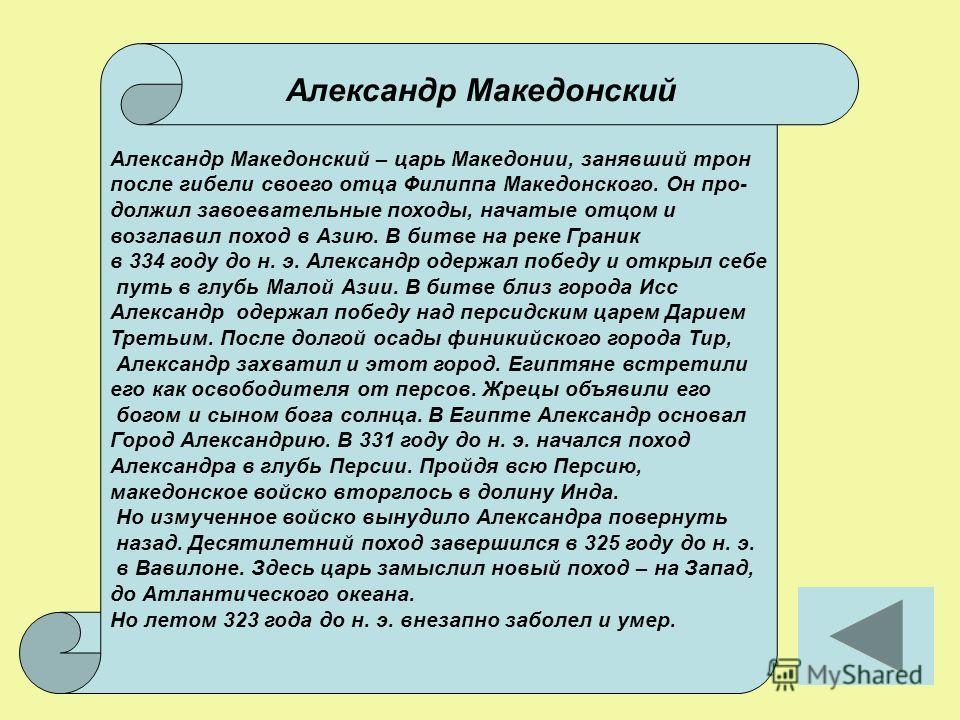 Александр Македонский – царь Македонии, занявший трон после гибели своего отца Филиппа Македонского. Он про- должил завоевательные походы, начатые отцом и возглавил поход в Азию. В битве на реке Граник в 334 году до н. э. Александр одержал победу и о