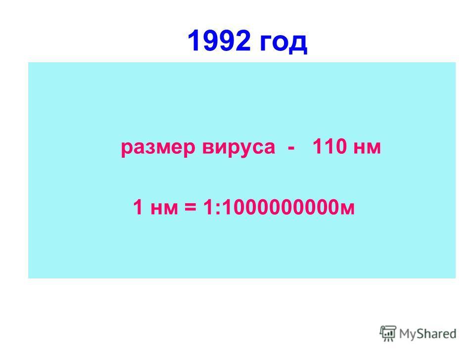 1992 год размер вируса - 110 нм 1 нм = 1:1000000000м