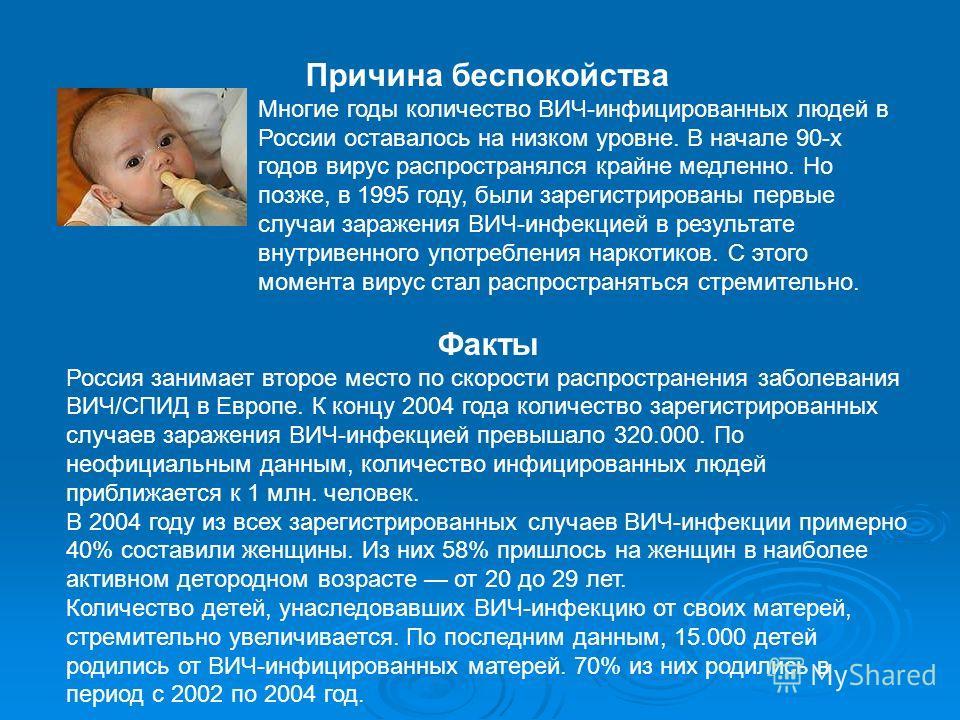 Причина беспокойства Многие годы количество ВИЧ-инфицированных людей в России оставалось на низком уровне. В начале 90-х годов вирус распространялся крайне медленно. Но позже, в 1995 году, были зарегистрированы первые случаи заражения ВИЧ-инфекцией в