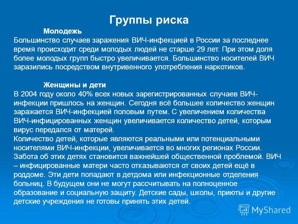 Группы риска Молодежь Большинство случаев заражения ВИЧ-инфекцией в России за последнее время происходит среди молодых людей не старше 29 лет. При этом доля более молодых групп быстро увеличивается. Большинство носителей ВИЧ заразились посредством вн