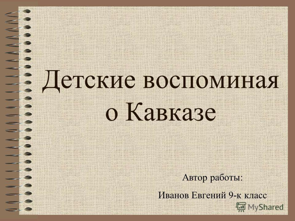 Детские воспоминая о Кавказе Автор работы: Иванов Евгений 9-к класс