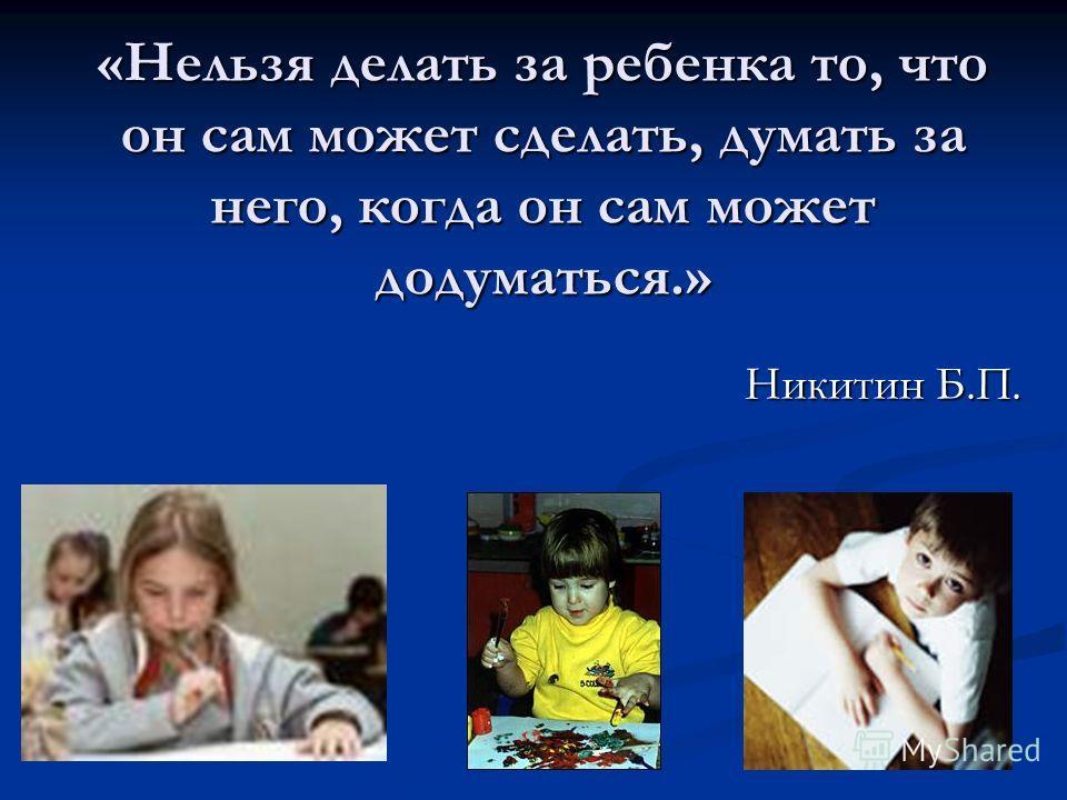 «Нельзя делать за ребенка то, что он сам может сделать, думать за него, когда он сам может додуматься.» Никитин Б.П.