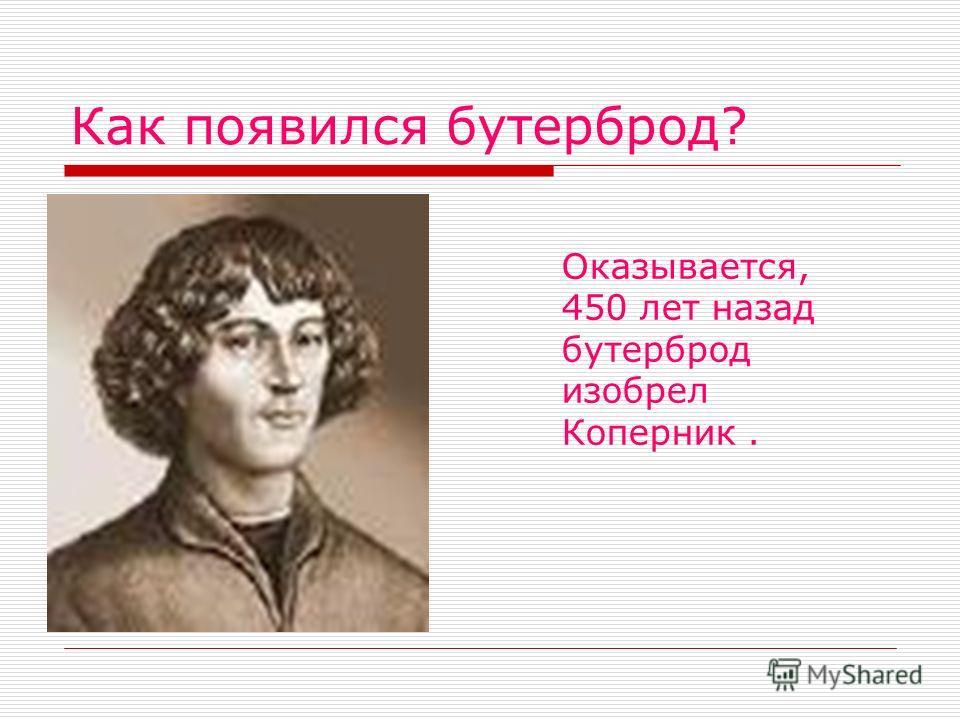 Как появился бутерброд? Оказывается, 450 лет назад бутерброд изобрел Коперник.