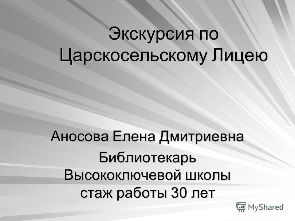 Экскурсия по Царскосельскому Лицею Аносова Елена Дмитриевна Библиотекарь Высокоключевой школы стаж работы 30 лет