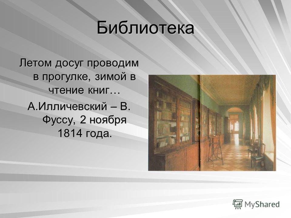 Библиотека Летом досуг проводим в прогулке, зимой в чтение книг… А.Илличевский – В. Фуссу, 2 ноября 1814 года.