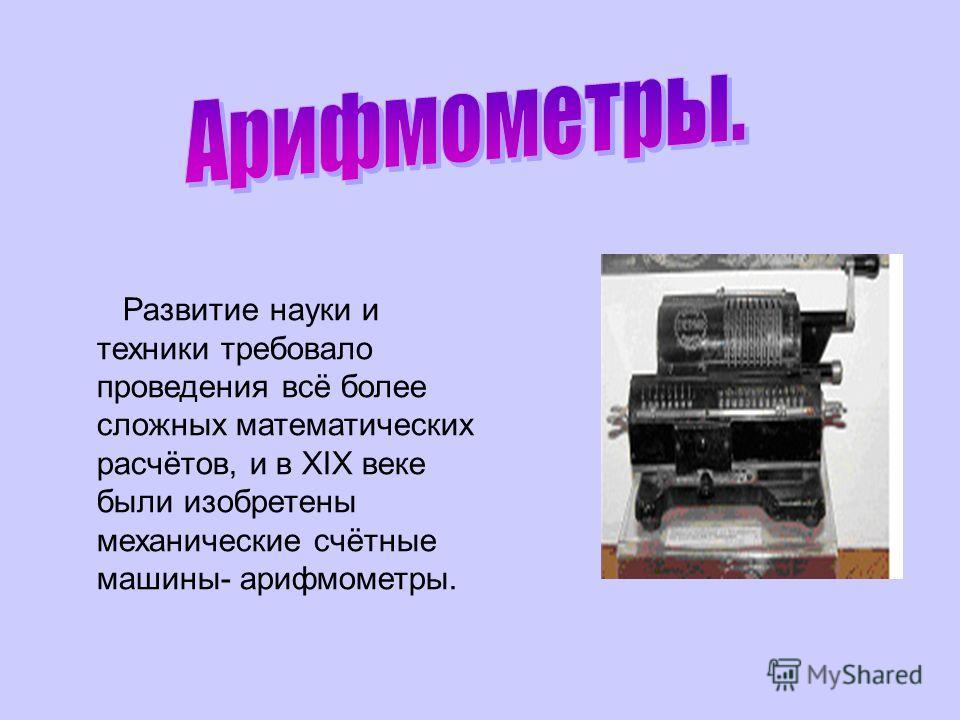 Развитие науки и техники требовало проведения всё более сложных математических расчётов, и в XIX веке были изобретены механические счётные машины- арифмометры.