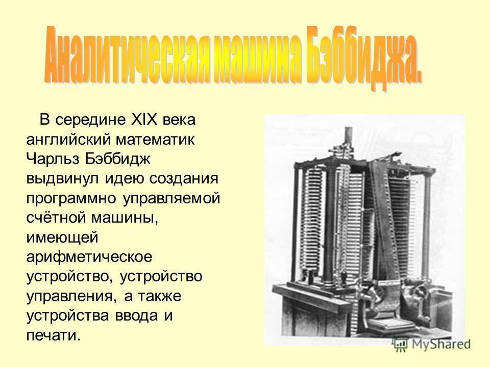 В середине XIX века английский математик Чарльз Бэббидж выдвинул идею создания программно управляемой счётной машины, имеющей арифметическое устройство, устройство управления, а также устройства ввода и печати.