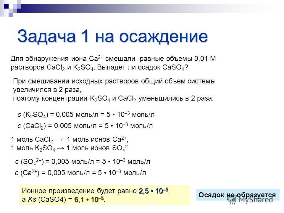 Задача 1 на осаждение Для обнаружения иона Са 2+ смешали равные объемы 0,01 М растворов CaCl 2 и K 2 SO 4. Выпадет ли осадок СаSО 4 ? При смешивании исходных растворов общий объем системы увеличился в 2 раза, поэтому концентрации K 2 SO 4 и СаCl 2 ум