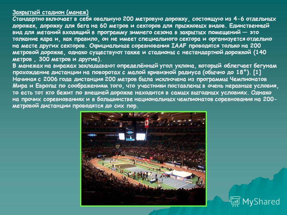 Закрытый стадион (манеж) Стандартно включает в себя овальную 200 метровую дорожку, состоящую из 4-6 отдельных дорожек, дорожку для бега на 60 метров и секторов для прыжковых видов. Единственный вид для метаний входящий в программу зимнего сезона в за