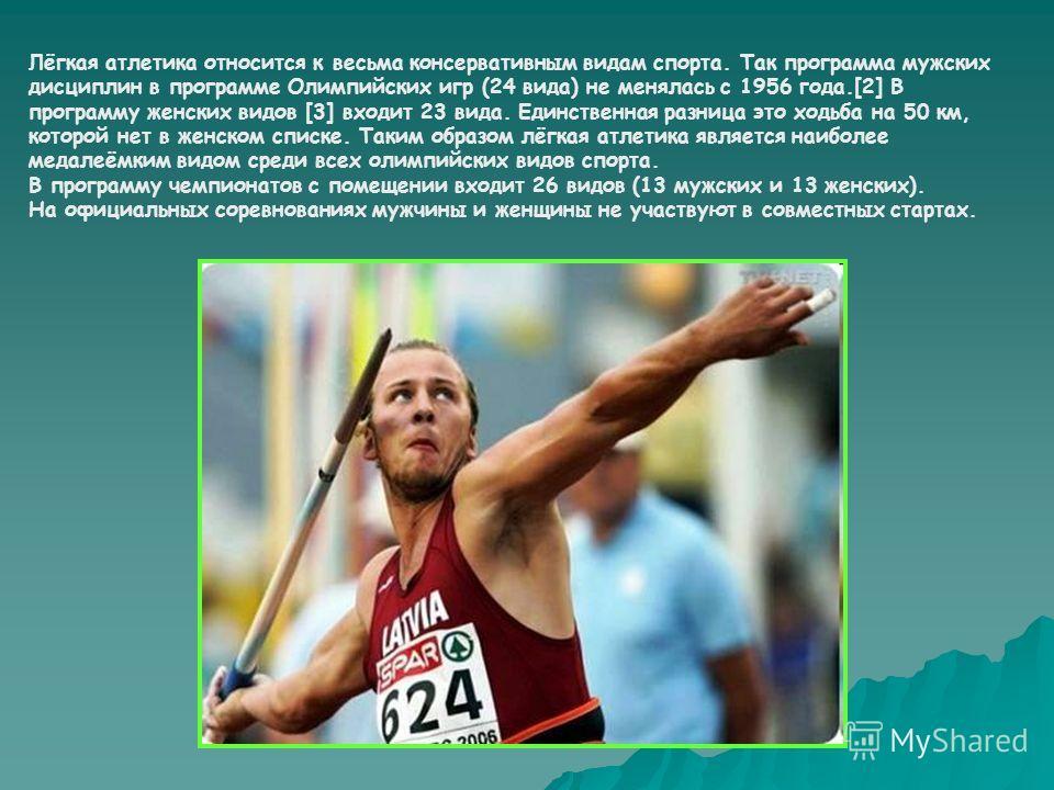 Лёгкая атлетика относится к весьма консервативным видам спорта. Так программа мужских дисциплин в программе Олимпийских игр (24 вида) не менялась с 1956 года.[2] В программу женских видов [3] входит 23 вида. Единственная разница это ходьба на 50 км,