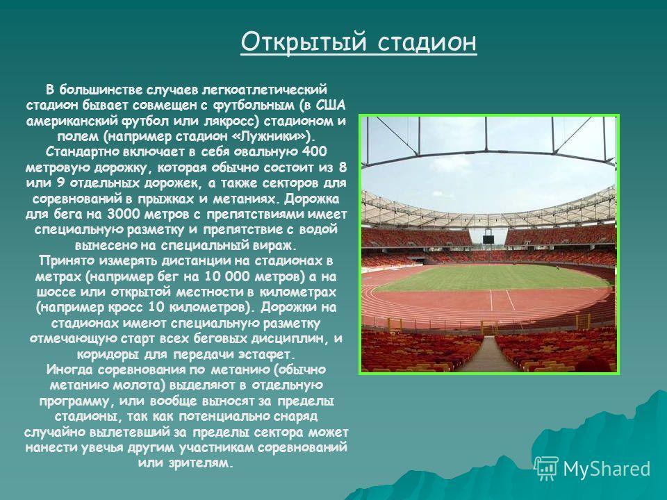 В большинстве случаев легкоатлетический стадион бывает совмещен с футбольным (в США американский футбол или лякросс) стадионом и полем (например стадион «Лужники»). Стандартно включает в себя овальную 400 метровую дорожку, которая обычно состоит из 8
