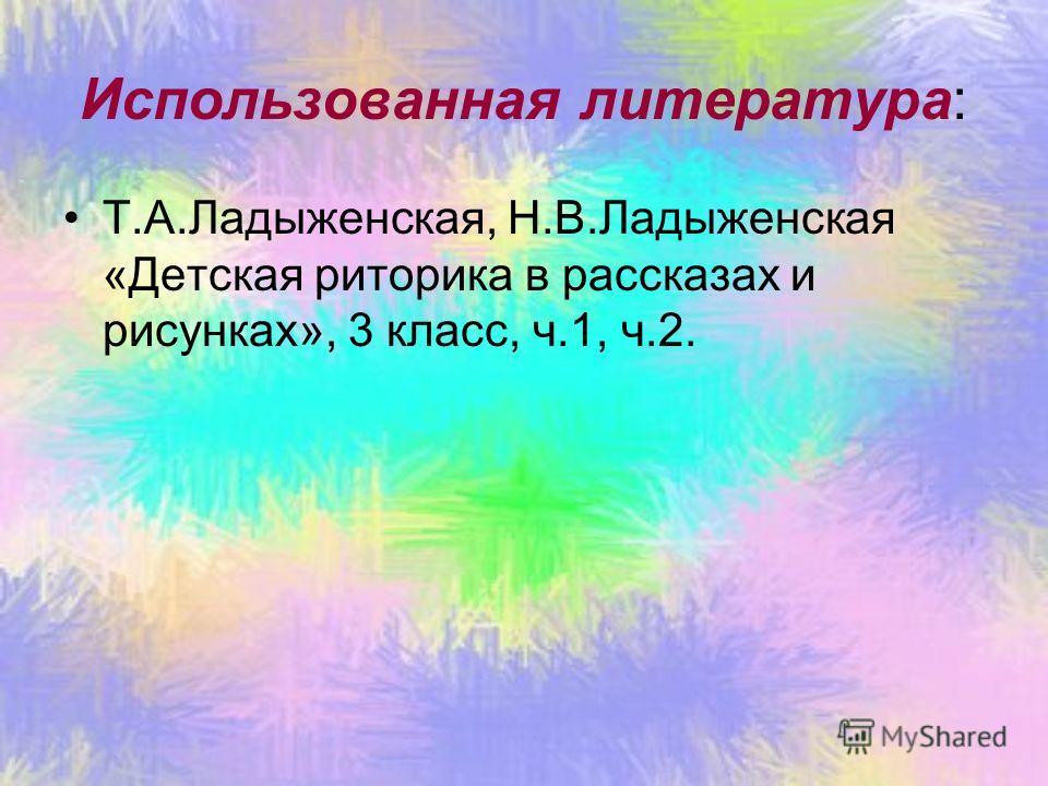 Использованная литература: Т.А.Ладыженская, Н.В.Ладыженская «Детская риторика в рассказах и рисунках», 3 класс, ч.1, ч.2.