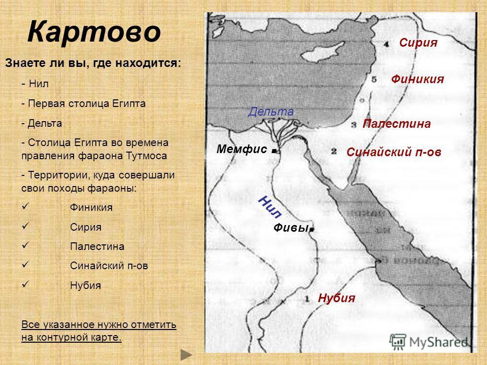 Картово Знаете ли вы, где находится: - Нил - Первая столица Египта - Дельта - Столица Египта во времена правления фараона Тутмоса - Территории, куда совершали свои походы фараоны: Финикия Сирия Палестина Синайский п-ов Нубия Все указанное нужно отмет