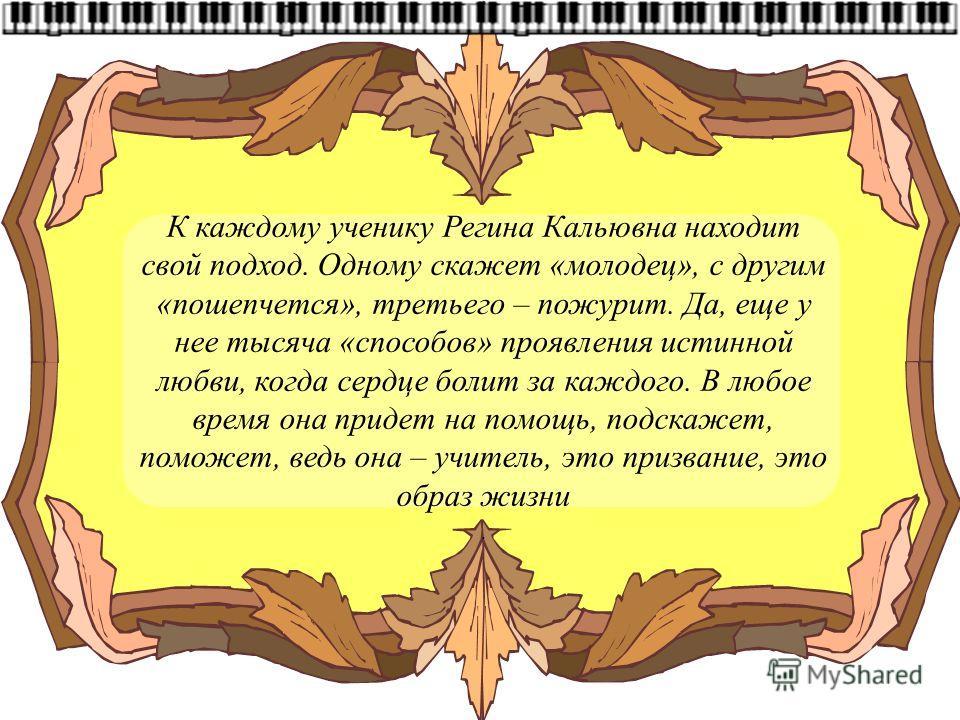 К каждому ученику Регина Кальювна находит свой подход. Одному скажет «молодец», с другим «пошепчется», третьего – пожурит. Да, еще у нее тысяча «способов» проявления истинной любви, когда сердце болит за каждого. В любое время она придет на помощь, п
