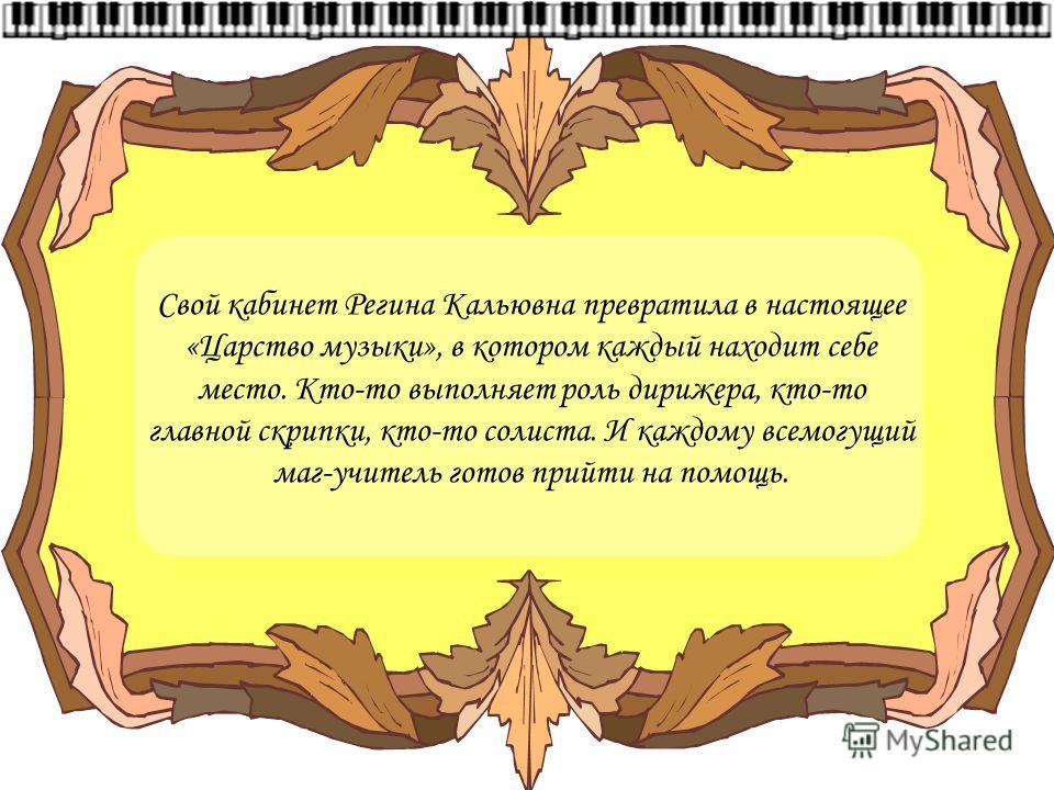 Свой кабинет Регина Кальювна превратила в настоящее «Царство музыки», в котором каждый находит себе место. Кто-то выполняет роль дирижера, кто-то главной скрипки, кто-то солиста. И каждому всемогущий маг-учитель готов прийти на помощь.