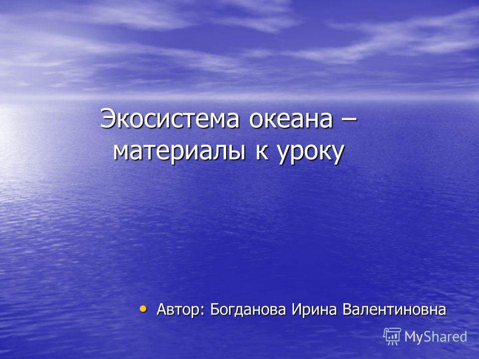 Экосистема океана – материалы к уроку Автор: Богданова Ирина Валентиновна Автор: Богданова Ирина Валентиновна