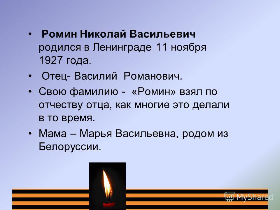 Ромин Николай Васильевич родился в Ленинграде 11 ноября 1927 года. Отец- Василий Романович. Свою фамилию - «Ромин» взял по отчеству отца, как многие это делали в то время. Мама – Марья Васильевна, родом из Белоруссии.