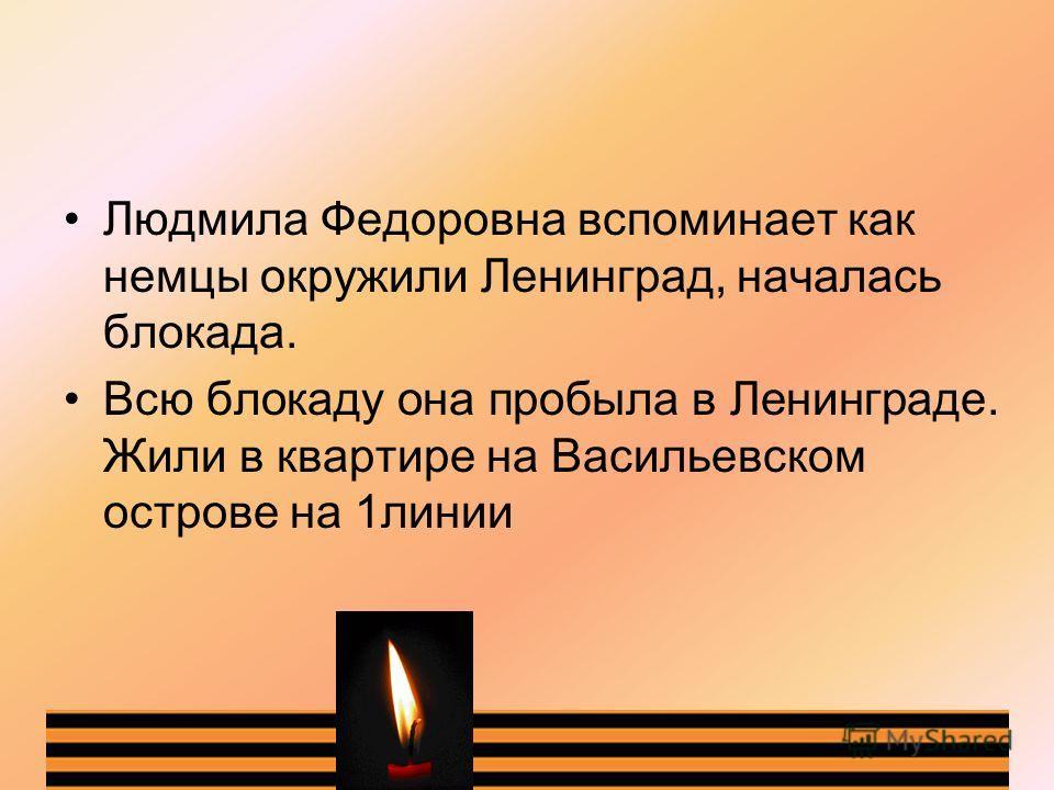 Людмила Федоровна вспоминает как немцы окружили Ленинград, началась блокада. Всю блокаду она пробыла в Ленинграде. Жили в квартире на Васильевском острове на 1линии