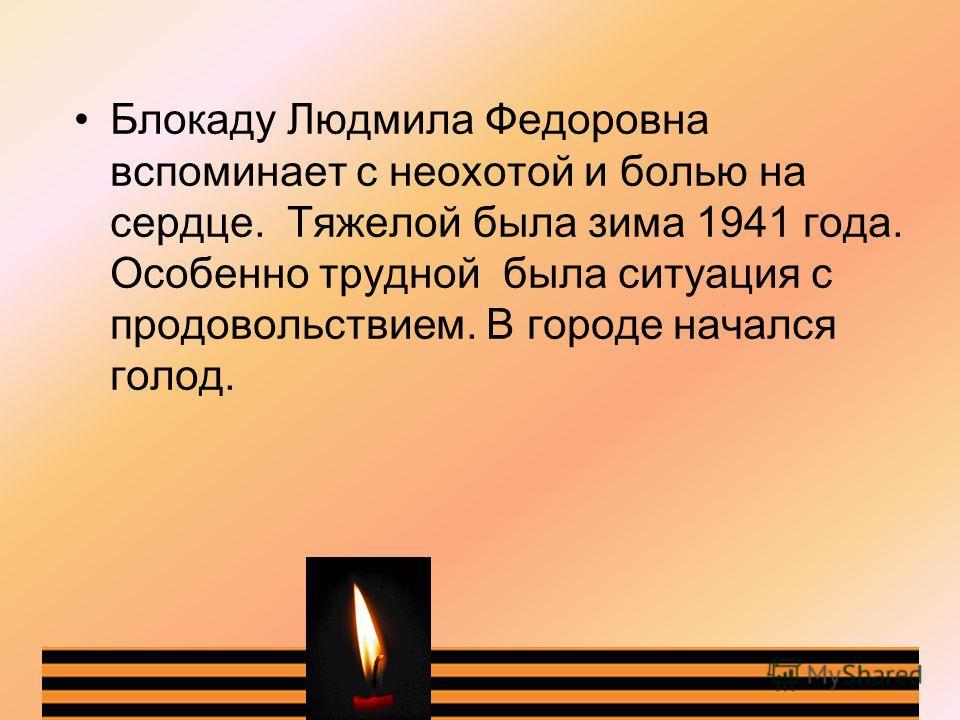 Блокаду Людмила Федоровна вспоминает с неохотой и болью на сердце. Тяжелой была зима 1941 года. Особенно трудной была ситуация с продовольствием. В городе начался голод.