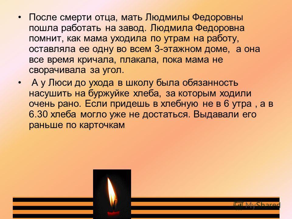 После смерти отца, мать Людмилы Федоровны пошла работать на завод. Людмила Федоровна помнит, как мама уходила по утрам на работу, оставляла ее одну во всем 3-этажном доме, а она все время кричала, плакала, пока мама не сворачивала за угол. А у Люси д