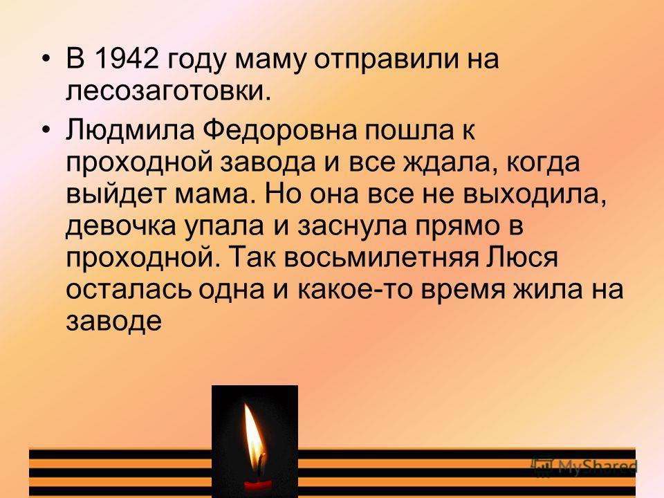В 1942 году маму отправили на лесозаготовки. Людмила Федоровна пошла к проходной завода и все ждала, когда выйдет мама. Но она все не выходила, девочка упала и заснула прямо в проходной. Так восьмилетняя Люся осталась одна и какое-то время жила на за
