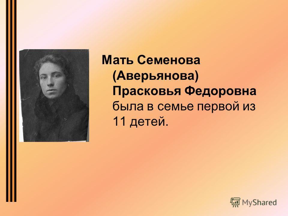 Мать Семенова (Аверьянова) Прасковья Федоровна была в семье первой из 11 детей.