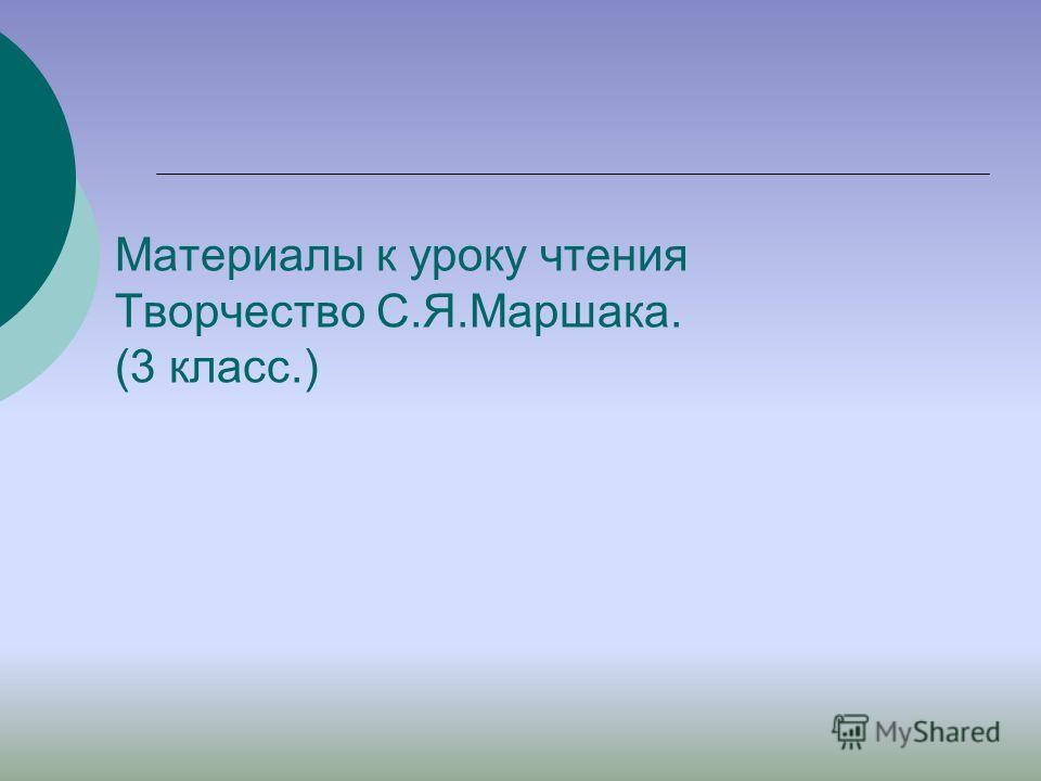 Материалы к уроку чтения Творчество С.Я.Маршака. (3 класс.)