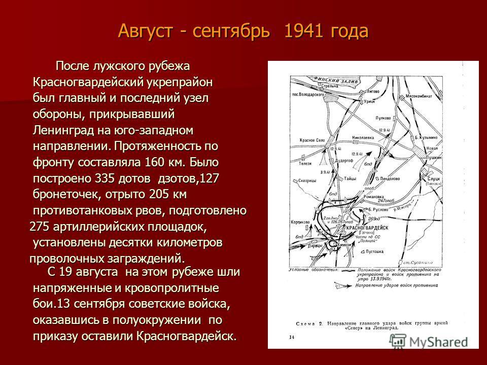 Август - сентябрь 1941 года После лужского рубежа После лужского рубежа Красногвардейский укрепрайон Красногвардейский укрепрайон был главный и последний узел был главный и последний узел обороны, прикрывавший обороны, прикрывавший Ленинград на юго-з