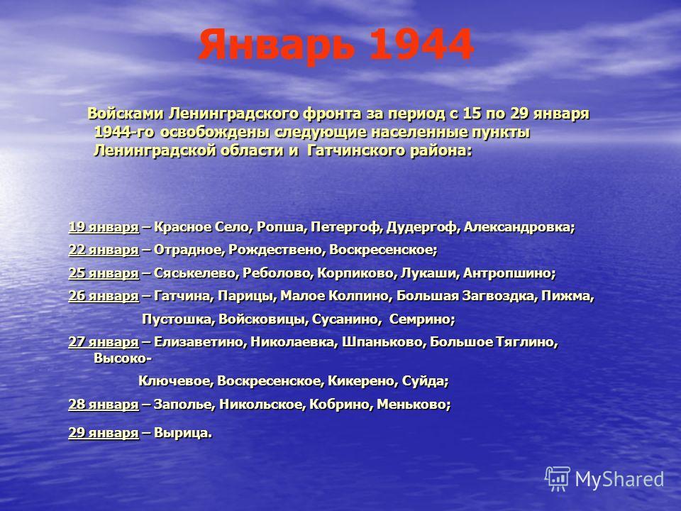 Январь 1944 Войсками Ленинградского фронта за период с 15 по 29 января 1944-го освобождены следующие населенные пункты Ленинградской области и Гатчинского района: Войсками Ленинградского фронта за период с 15 по 29 января 1944-го освобождены следующи