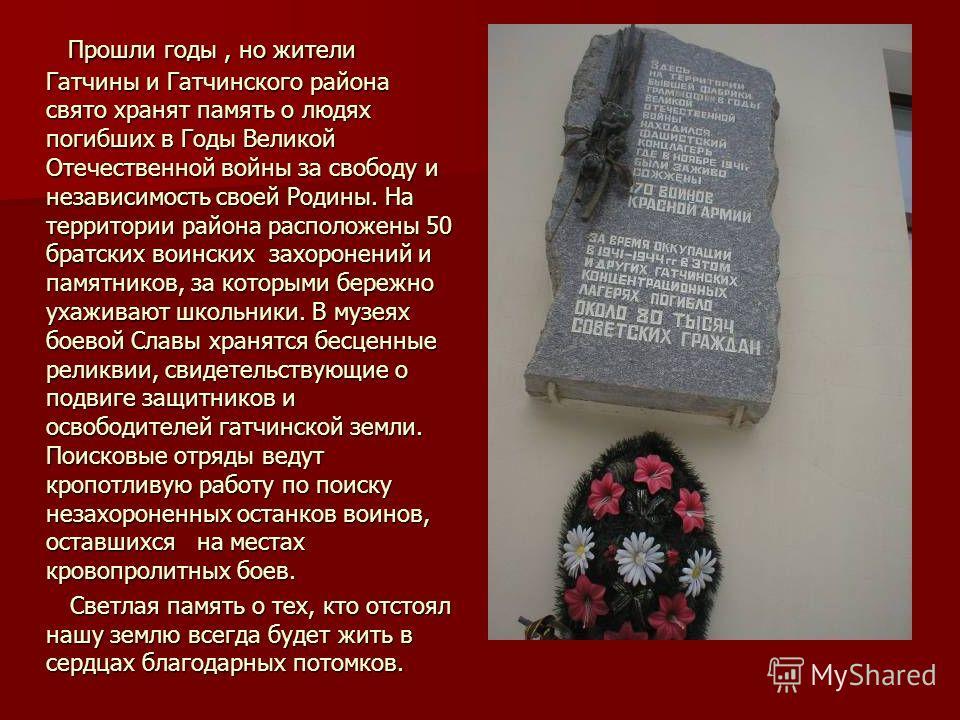 Прошли годы, но жители Гатчины и Гатчинского района свято хранят память о людях погибших в Годы Великой Отечественной войны за свободу и независимость своей Родины. На территории района расположены 50 братских воинских захоронений и памятников, за ко