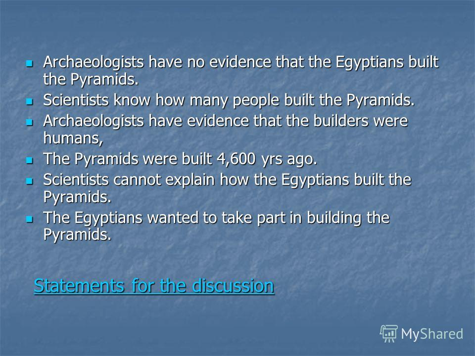 Statements for the discussion Statements for the discussion Archaeologists have no evidence that the Egyptians built the Pyramids. Archaeologists have no evidence that the Egyptians built the Pyramids. Scientists know how many people built the Pyrami