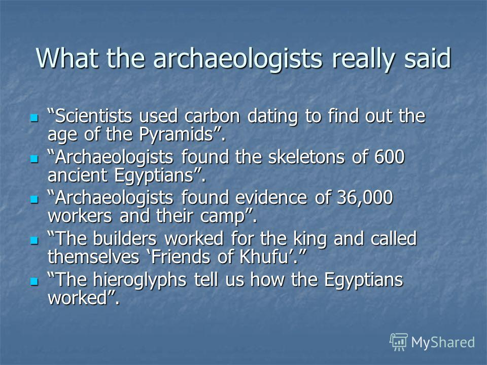 What the archaeologists really said Scientists used carbon dating to find out the age of the Pyramids. Scientists used carbon dating to find out the age of the Pyramids. Archaeologists found the skeletons of 600 ancient Egyptians. Archaeologists foun